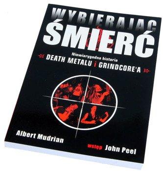 książka WYBIERAJĄC ŚMIERĆ - niewiarygodna historia DEATH METALU I GRINDCORE'A
